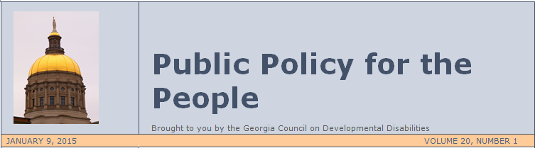 PUBLIC POLICY FOR THE PEOPLE, Brought to you by the Georgia Council on Developmental Disabilities. January 9, 2015, Volume 1, Number 1