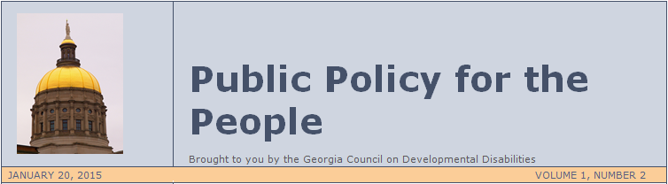 PUBLIC POLICY FOR THE PEOPLE, Brought to you by the Georgia Council on Developmental Disabilities. January 20, 2015, Volume 1, Number 2